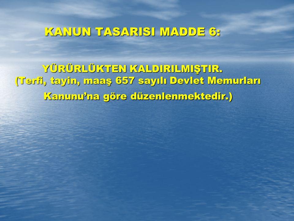 KANUN TASARISI MADDE 6: YÜRÜRLÜKTEN KALDIRILMIŞTIR. (Terfi, tayin, maaş 657 sayılı Devlet Memurları Kanunu'na göre düzenlenmektedir.)