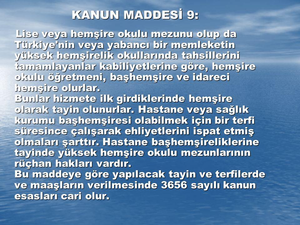 KANUN MADDESİ 9: Lise veya hemşire okulu mezunu olup da Türkiye nin veya yabancı bir memleketin yüksek hemşirelik okullarında tahsillerini tamamlayanlar kabiliyetlerine göre, hemşire okulu öğretmeni, başhemşire ve idareci hemşire olurlar.
