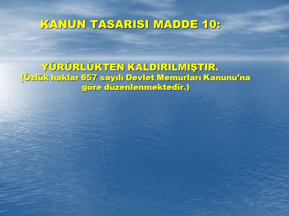 KANUN TASARISI MADDE 10: YÜRÜRLÜKTEN KALDIRILMIŞTIR. (Özlük haklar 657 sayılı Devlet Memurları Kanunu'na göre düzenlenmektedir.)
