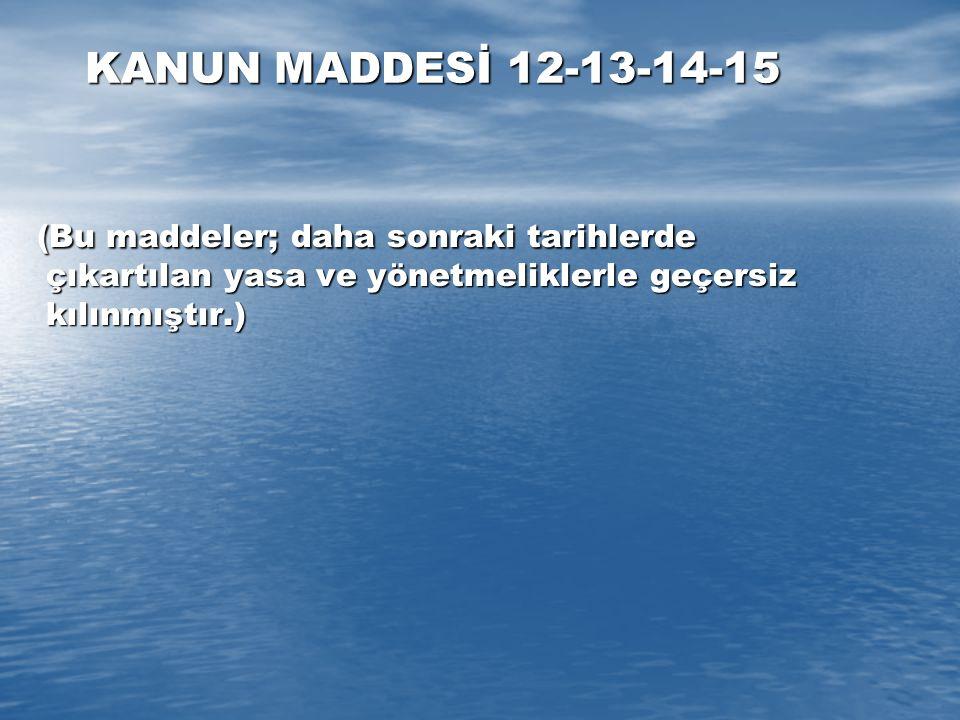 KANUN MADDESİ 12-13-14-15 (Bu maddeler; daha sonraki tarihlerde çıkartılan yasa ve yönetmeliklerle geçersiz kılınmıştır.) (Bu maddeler; daha sonraki t