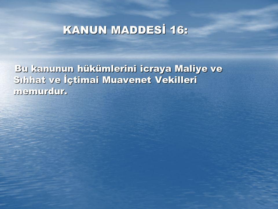 KANUN MADDESİ 16: Bu kanunun hükümlerini icraya Maliye ve Sıhhat ve İçtimai Muavenet Vekilleri memurdur. Bu kanunun hükümlerini icraya Maliye ve Sıhha