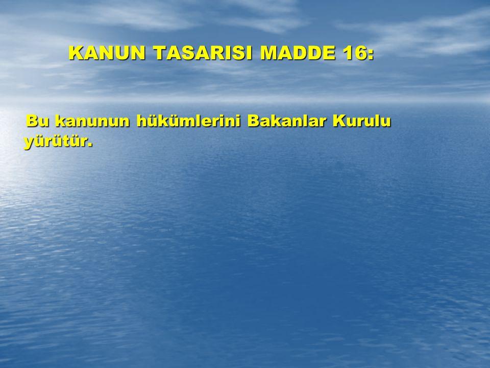 KANUN TASARISI MADDE 16: Bu kanunun hükümlerini Bakanlar Kurulu yürütür. Bu kanunun hükümlerini Bakanlar Kurulu yürütür.