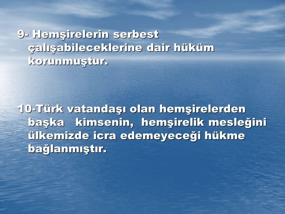 9- Hemşirelerin serbest çalışabileceklerine dair hüküm korunmuştur. 10-Türk vatandaşı olan hemşirelerden başka kimsenin, hemşirelik mesleğini ülkemizd