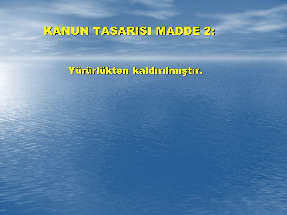 KANUN TASARISI MADDE 2: Yürürlükten kaldırılmıştır. Yürürlükten kaldırılmıştır.