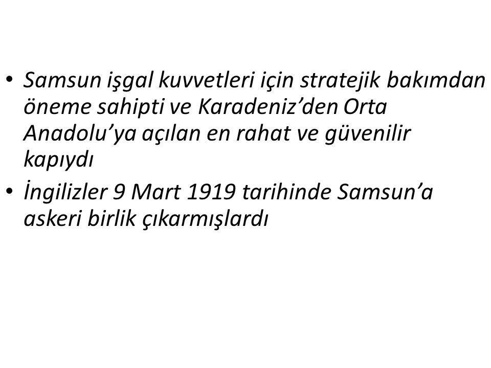 Samsun işgal kuvvetleri için stratejik bakımdan öneme sahipti ve Karadeniz'den Orta Anadolu'ya açılan en rahat ve güvenilir kapıydı İngilizler 9 Mart