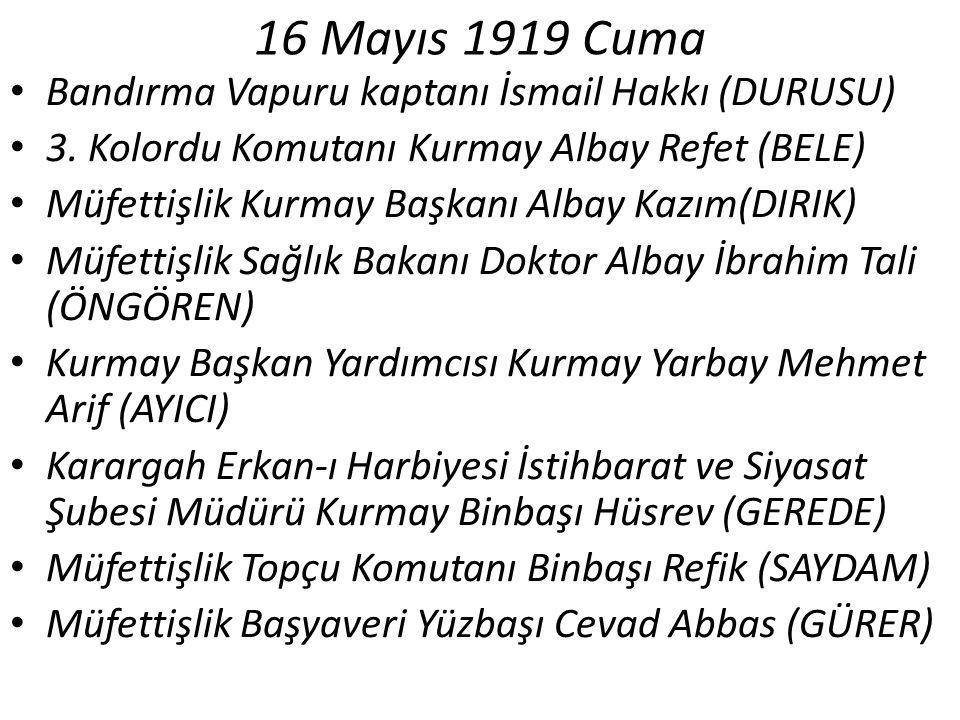 16 Mayıs 1919 Cuma Bandırma Vapuru kaptanı İsmail Hakkı (DURUSU) 3. Kolordu Komutanı Kurmay Albay Refet (BELE) Müfettişlik Kurmay Başkanı Albay Kazım(