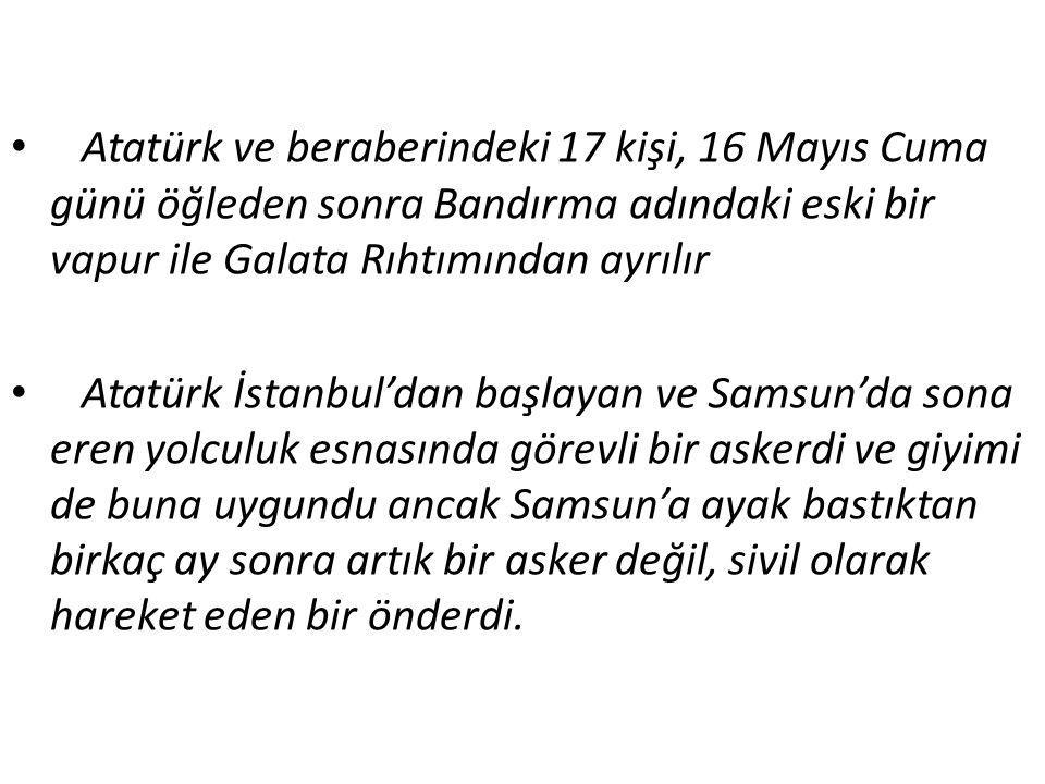 Atatürk ve beraberindeki 17 kişi, 16 Mayıs Cuma günü öğleden sonra Bandırma adındaki eski bir vapur ile Galata Rıhtımından ayrılır Atatürk İstanbul'da