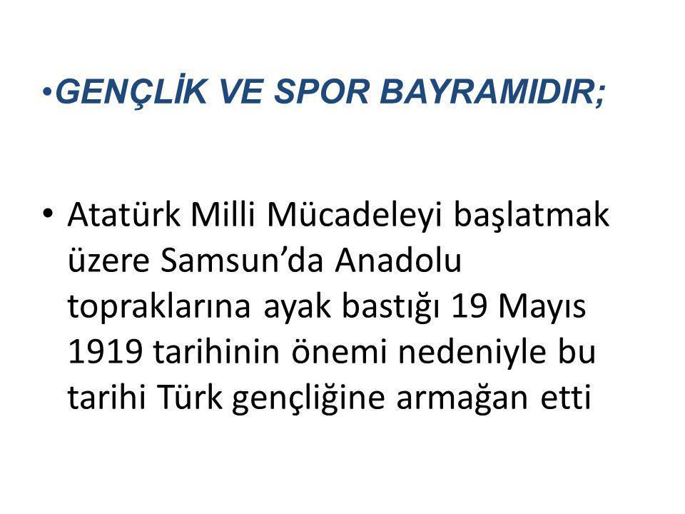 GENÇLİK VE SPOR BAYRAMIDIR; Atatürk Milli Mücadeleyi başlatmak üzere Samsun'da Anadolu topraklarına ayak bastığı 19 Mayıs 1919 tarihinin önemi nedeniy