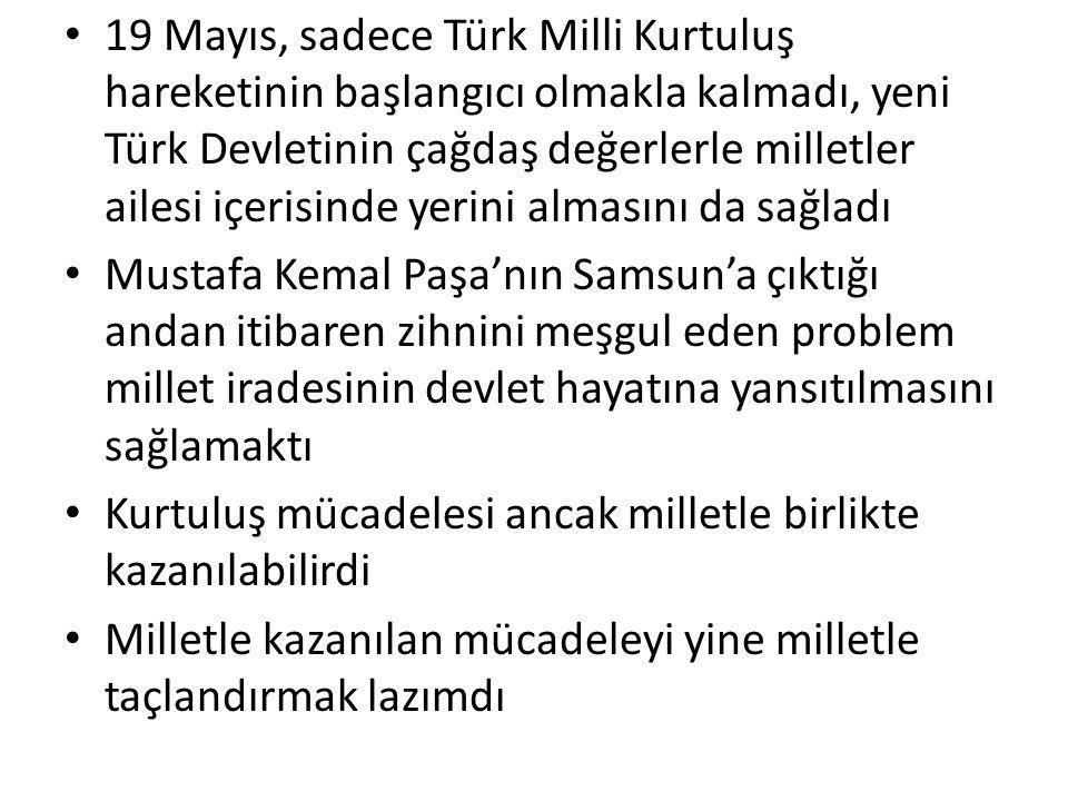 19 Mayıs, sadece Türk Milli Kurtuluş hareketinin başlangıcı olmakla kalmadı, yeni Türk Devletinin çağdaş değerlerle milletler ailesi içerisinde yerini