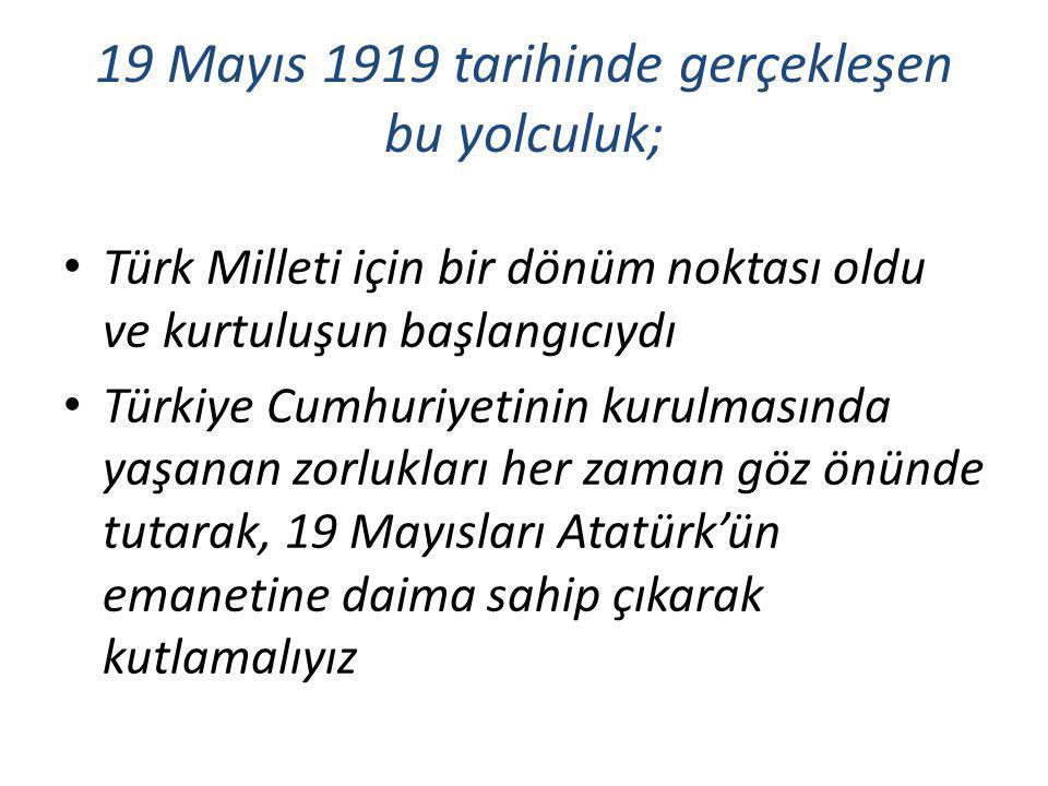 19 Mayıs 1919 tarihinde gerçekleşen bu yolculuk; Türk Milleti için bir dönüm noktası oldu ve kurtuluşun başlangıcıydı Türkiye Cumhuriyetinin kurulması