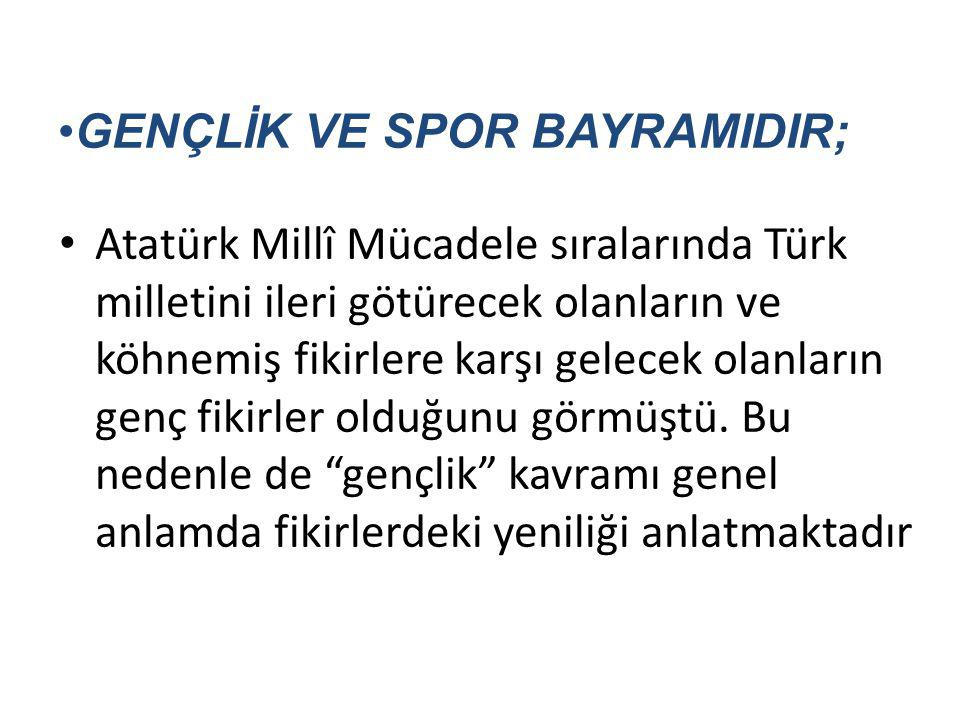 GENÇLİK VE SPOR BAYRAMIDIR; Atatürk Millî Mücadele sıralarında Türk milletini ileri götürecek olanların ve köhnemiş fikirlere karşı gelecek olanların