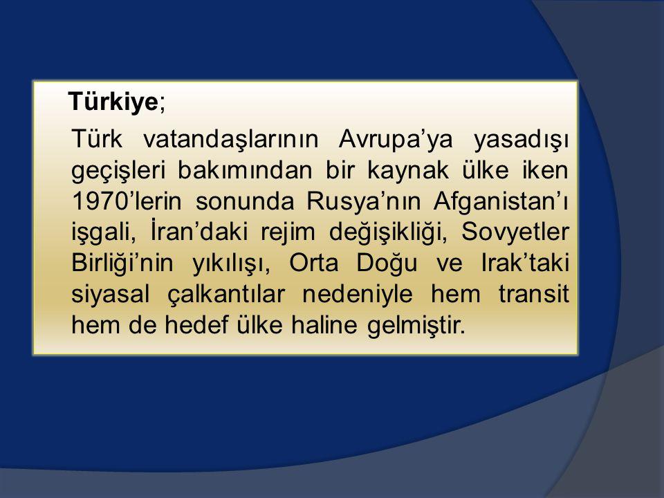 Türkiye; Türk vatandaşlarının Avrupa'ya yasadışı geçişleri bakımından bir kaynak ülke iken 1970'lerin sonunda Rusya'nın Afganistan'ı işgali, İran'daki rejim değişikliği, Sovyetler Birliği'nin yıkılışı, Orta Doğu ve Irak'taki siyasal çalkantılar nedeniyle hem transit hem de hedef ülke haline gelmiştir.