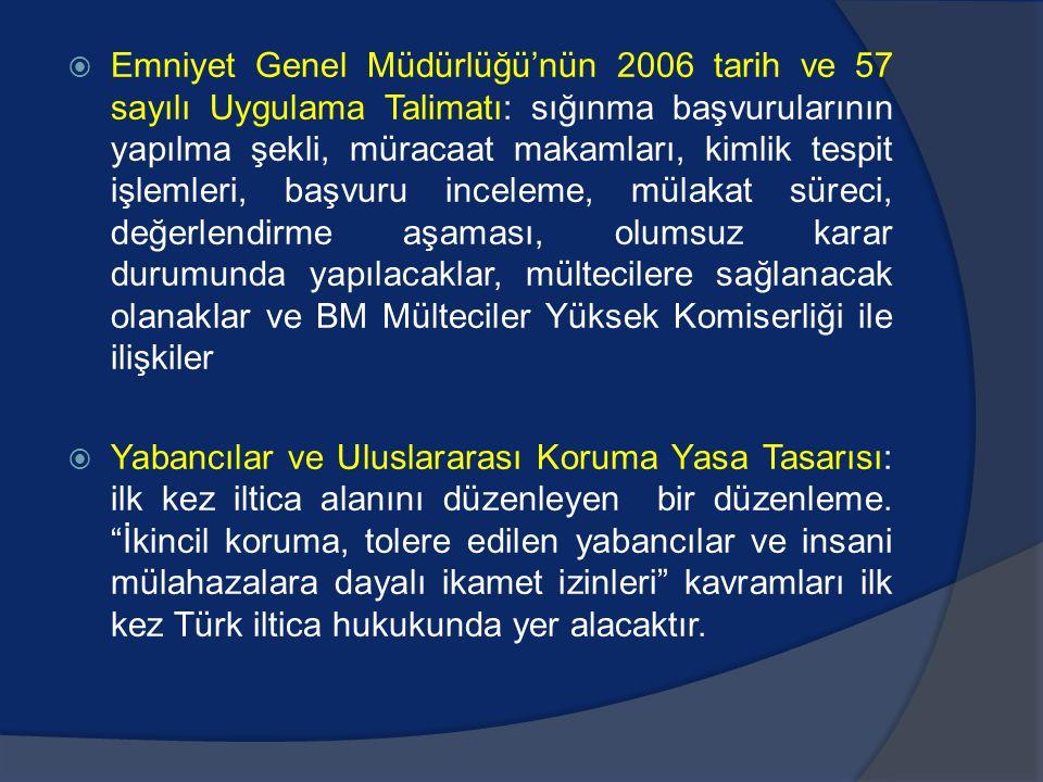  Emniyet Genel Müdürlüğü'nün 2006 tarih ve 57 sayılı Uygulama Talimatı: sığınma başvurularının yapılma şekli, müracaat makamları, kimlik tespit işlemleri, başvuru inceleme, mülakat süreci, değerlendirme aşaması, olumsuz karar durumunda yapılacaklar, mültecilere sağlanacak olanaklar ve BM Mülteciler Yüksek Komiserliği ile ilişkiler  Yabancılar ve Uluslararası Koruma Yasa Tasarısı: ilk kez iltica alanını düzenleyen bir düzenleme.