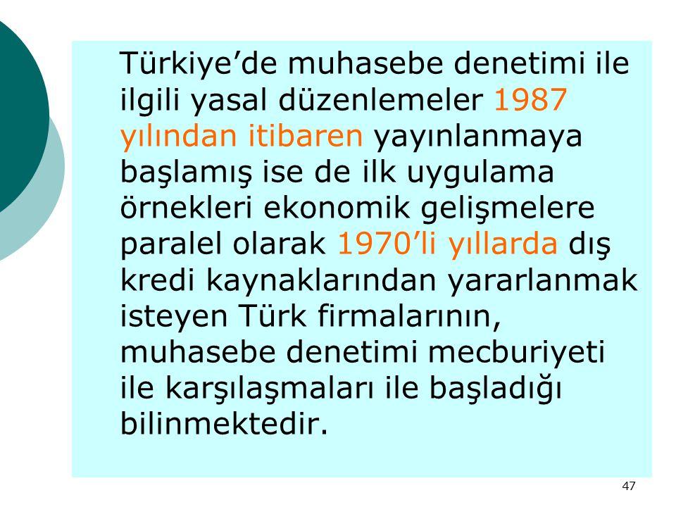 47 Türkiye'de muhasebe denetimi ile ilgili yasal düzenlemeler 1987 yılından itibaren yayınlanmaya başlamış ise de ilk uygulama örnekleri ekonomik geli