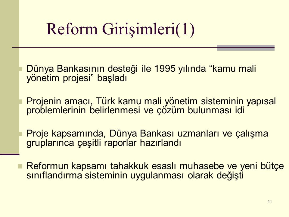 11 Reform Girişimleri(1) Dünya Bankasının desteği ile 1995 yılında kamu mali yönetim projesi başladı Projenin amacı, Türk kamu mali yönetim sisteminin yapısal problemlerinin belirlenmesi ve çözüm bulunması idi Proje kapsamında, Dünya Bankası uzmanları ve çalışma gruplarınca çeşitli raporlar hazırlandı Reformun kapsamı tahakkuk esaslı muhasebe ve yeni bütçe sınıflandırma sisteminin uygulanması olarak değişti