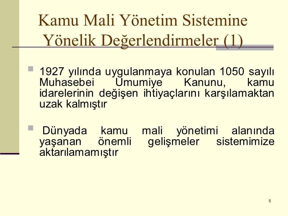 6 Kamu Mali Yönetim Sistemine Yönelik Değerlendirmeler (1)  1927 yılında uygulanmaya konulan 1050 sayılı Muhasebei Umumiye Kanunu, kamu idarelerinin değişen ihtiyaçlarını karşılamaktan uzak kalmıştır  Dünyada kamu mali yönetimi alanında yaşanan önemli gelişmeler sistemimize aktarılamamıştır