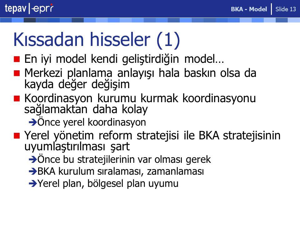 BKA - Model Slide 13 Kıssadan hisseler (1) En iyi model kendi geliştirdiğin model… Merkezi planlama anlayışı hala baskın olsa da kayda değer değişim Koordinasyon kurumu kurmak koordinasyonu sağlamaktan daha kolay  Önce yerel koordinasyon Yerel yönetim reform stratejisi ile BKA stratejisinin uyumlaştırılması şart  Önce bu stratejilerinin var olması gerek  BKA kurulum sıralaması, zamanlaması  Yerel plan, bölgesel plan uyumu