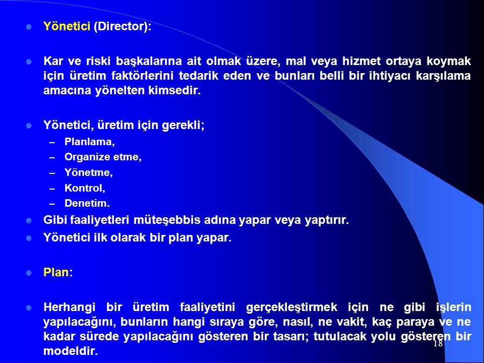 Yönetici (Director): Kar ve riski başkalarına ait olmak üzere, mal veya hizmet ortaya koymak için üretim faktörlerini tedarik eden ve bunları belli bi