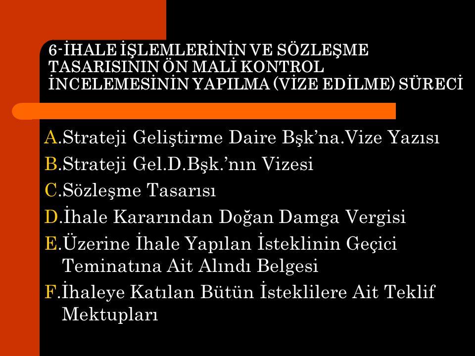 6-İHALE İŞLEMLERİNİN VE SÖZLEŞME TASARISININ ÖN MALİ KONTROL İNCELEMESİNİN YAPILMA (VİZE EDİLME) SÜRECİ A.Strateji Geliştirme Daire Bşk'na.Vize Yazısı B.Strateji Gel.D.Bşk.'nın Vizesi C.Sözleşme Tasarısı D.İhale Kararından Doğan Damga Vergisi E.Üzerine İhale Yapılan İsteklinin Geçici Teminatına Ait Alındı Belgesi F.İhaleye Katılan Bütün İsteklilere Ait Teklif Mektupları