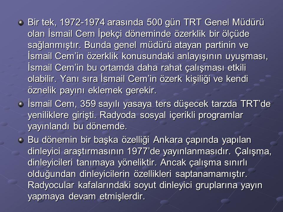 Bir tek, 1972-1974 arasında 500 gün TRT Genel Müdürü olan İsmail Cem İpekçi döneminde özerklik bir ölçüde sağlanmıştır. Bunda genel müdürü atayan part
