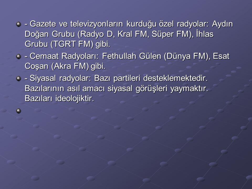 - Gazete ve televizyonların kurduğu özel radyolar: Aydın Doğan Grubu (Radyo D, Kral FM, Süper FM), İhlas Grubu (TGRT FM) gibi. - Cemaat Radyoları: Fet