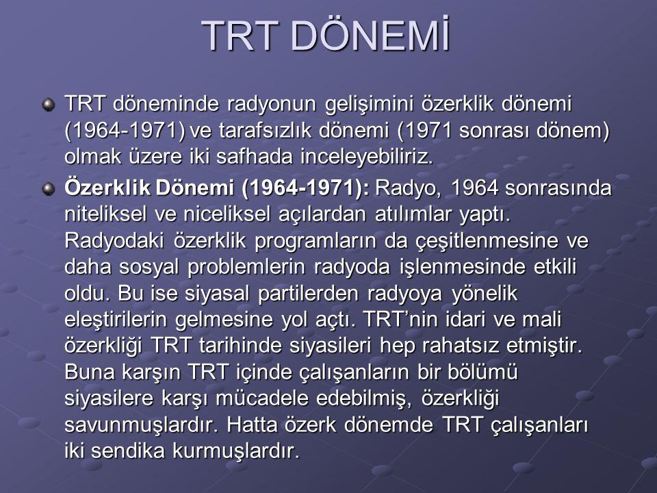 TRT DÖNEMİ TRT döneminde radyonun gelişimini özerklik dönemi (1964-1971) ve tarafsızlık dönemi (1971 sonrası dönem) olmak üzere iki safhada inceleyebi