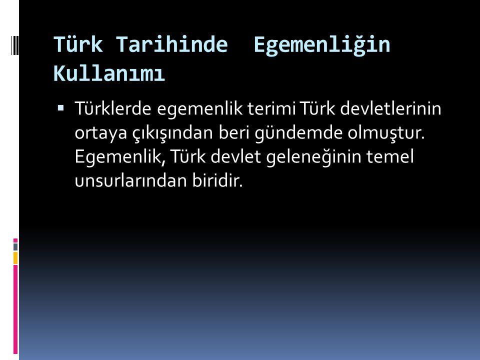 Türk Tarihinde Egemenliğin Kullanımı  Türklerde egemenlik terimi Türk devletlerinin ortaya çıkışından beri gündemde olmuştur. Egemenlik, Türk devlet