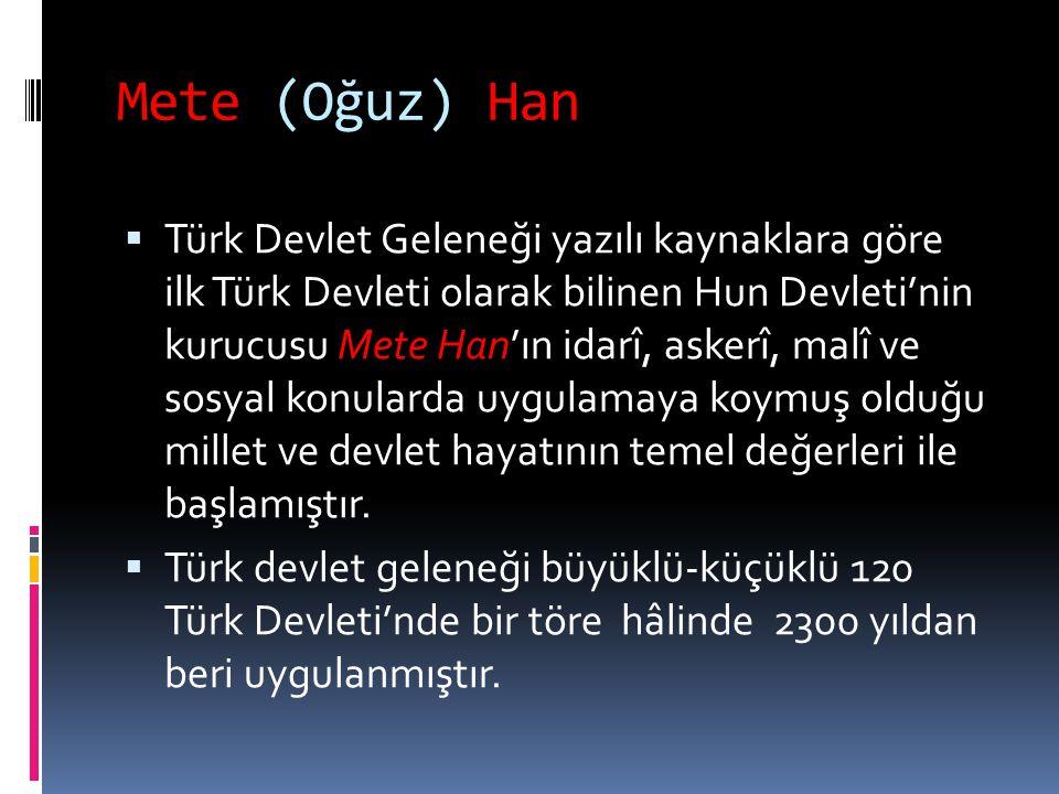 Mete (Oğuz) Han  Türk Devlet Geleneği yazılı kaynaklara göre ilk Türk Devleti olarak bilinen Hun Devleti'nin kurucusu Mete Han'ın idarî, askerî, malî