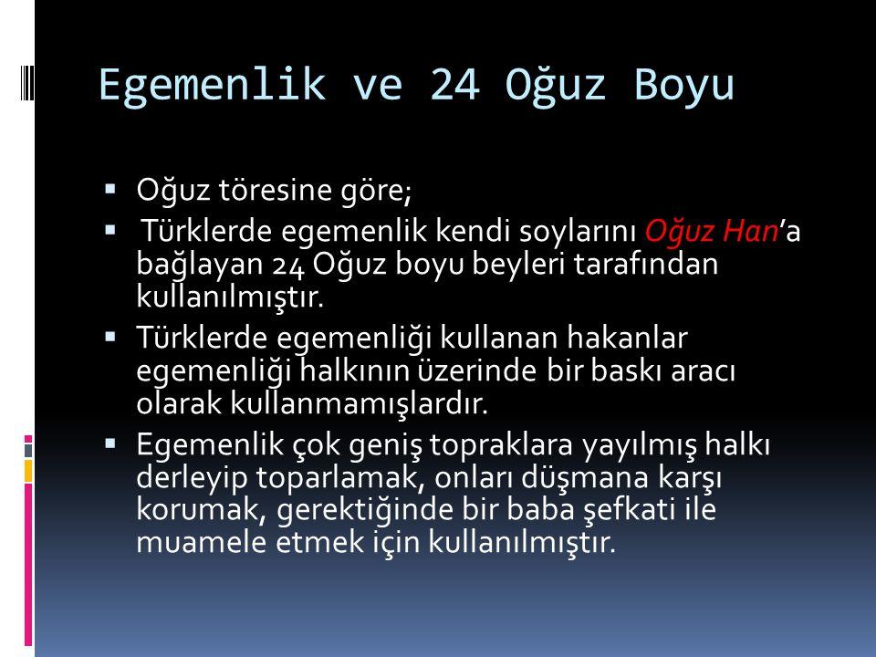 Egemenlik ve 24 Oğuz Boyu  Oğuz töresine göre;  Türklerde egemenlik kendi soylarını Oğuz Han'a bağlayan 24 Oğuz boyu beyleri tarafından kullanılmışt