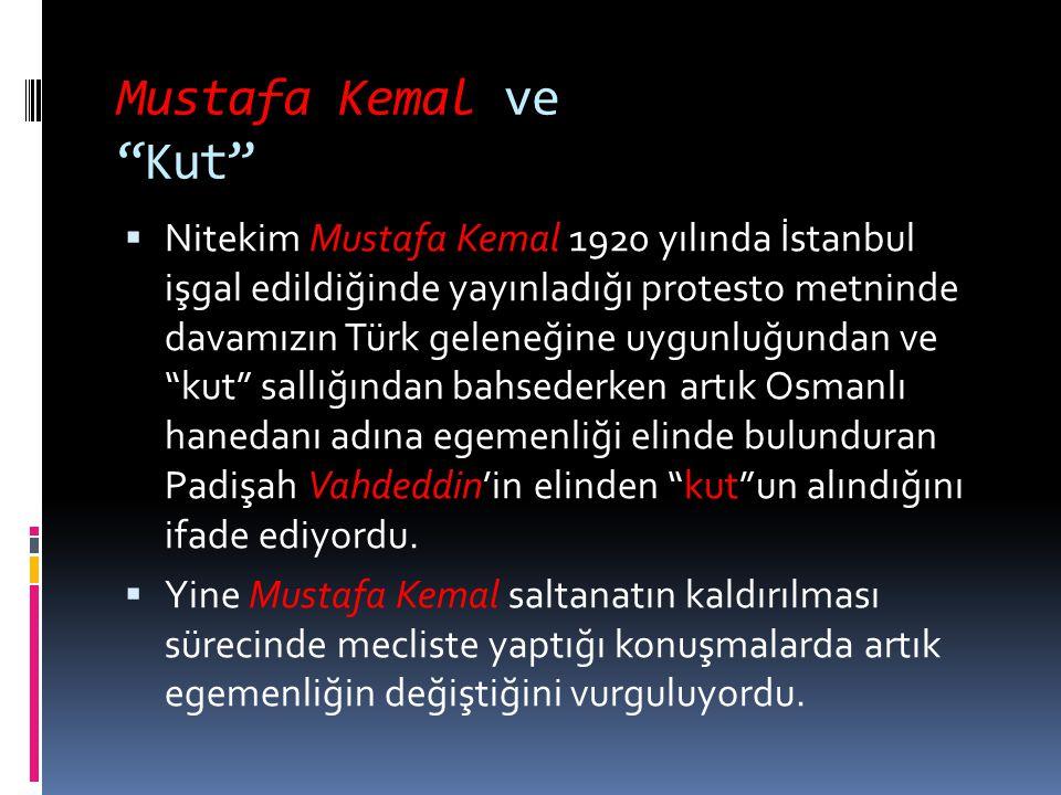 """Mustafa Kemal ve """"Kut""""  Nitekim Mustafa Kemal 1920 yılında İstanbul işgal edildiğinde yayınladığı protesto metninde davamızın Türk geleneğine uygunlu"""