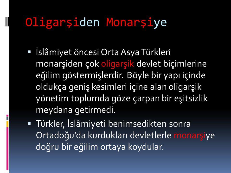 Oligarşiden Monarşiye  İslâmiyet öncesi Orta Asya Türkleri monarşiden çok oligarşik devlet biçimlerine eğilim göstermişlerdir. Böyle bir yapı içinde