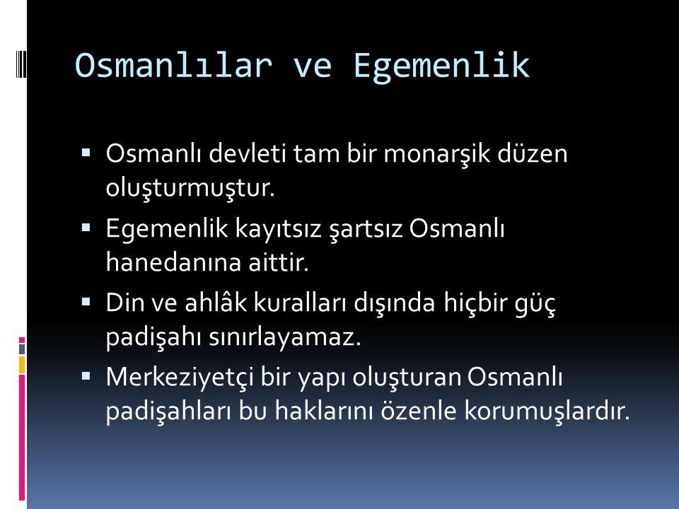 Osmanlılar ve Egemenlik  Osmanlı devleti tam bir monarşik düzen oluşturmuştur.  Egemenlik kayıtsız şartsız Osmanlı hanedanına aittir.  Din ve ahlâk