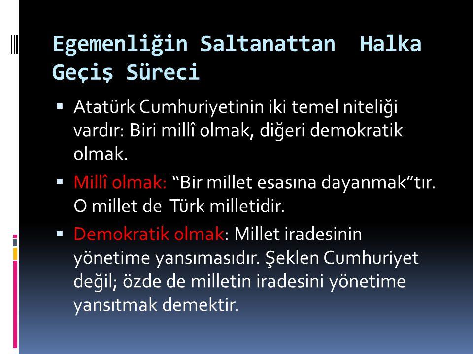 Egemenliğin Saltanattan Halka Geçiş Süreci  Atatürk Cumhuriyetinin iki temel niteliği vardır: Biri millî olmak, diğeri demokratik olmak.  Millî olma