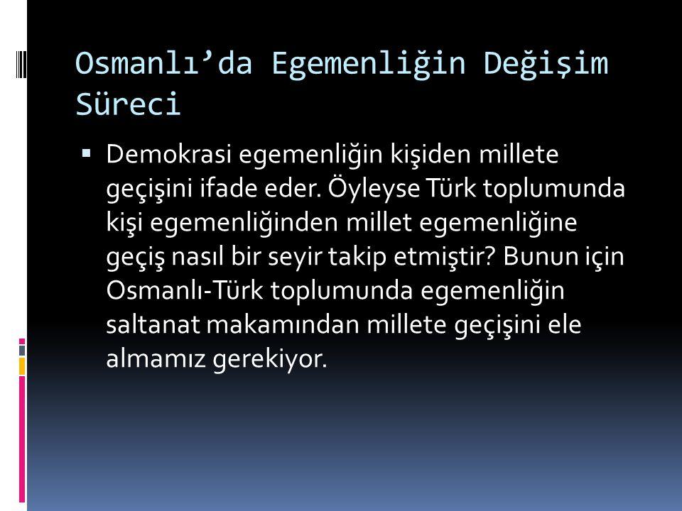 Osmanlı'da Egemenliğin Değişim Süreci  Demokrasi egemenliğin kişiden millete geçişini ifade eder. Öyleyse Türk toplumunda kişi egemenliğinden millet