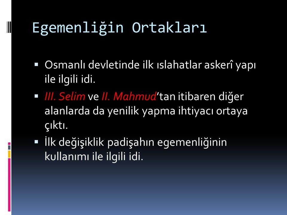 Egemenliğin Ortakları  Osmanlı devletinde ilk ıslahatlar askerî yapı ile ilgili idi.  III. Selim ve II. Mahmud'tan itibaren diğer alanlarda da yenil