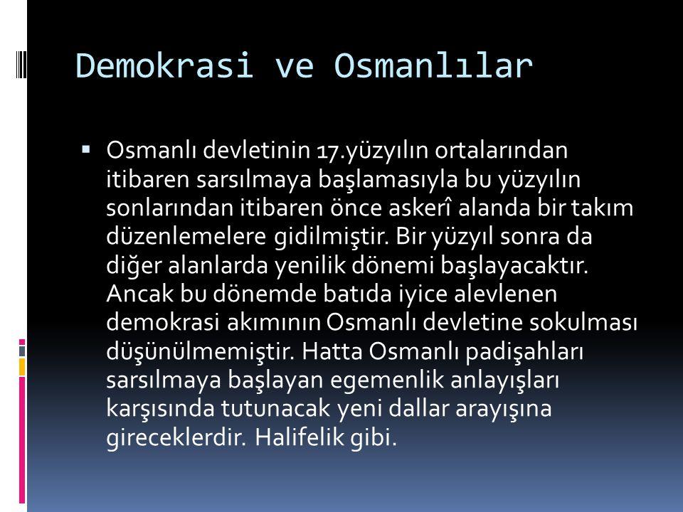 Demokrasi ve Osmanlılar  Osmanlı devletinin 17.yüzyılın ortalarından itibaren sarsılmaya başlamasıyla bu yüzyılın sonlarından itibaren önce askerî al