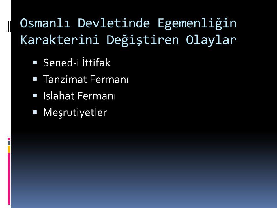 Osmanlı Devletinde Egemenliğin Karakterini Değiştiren Olaylar  Sened-i İttifak  Tanzimat Fermanı  Islahat Fermanı  Meşrutiyetler