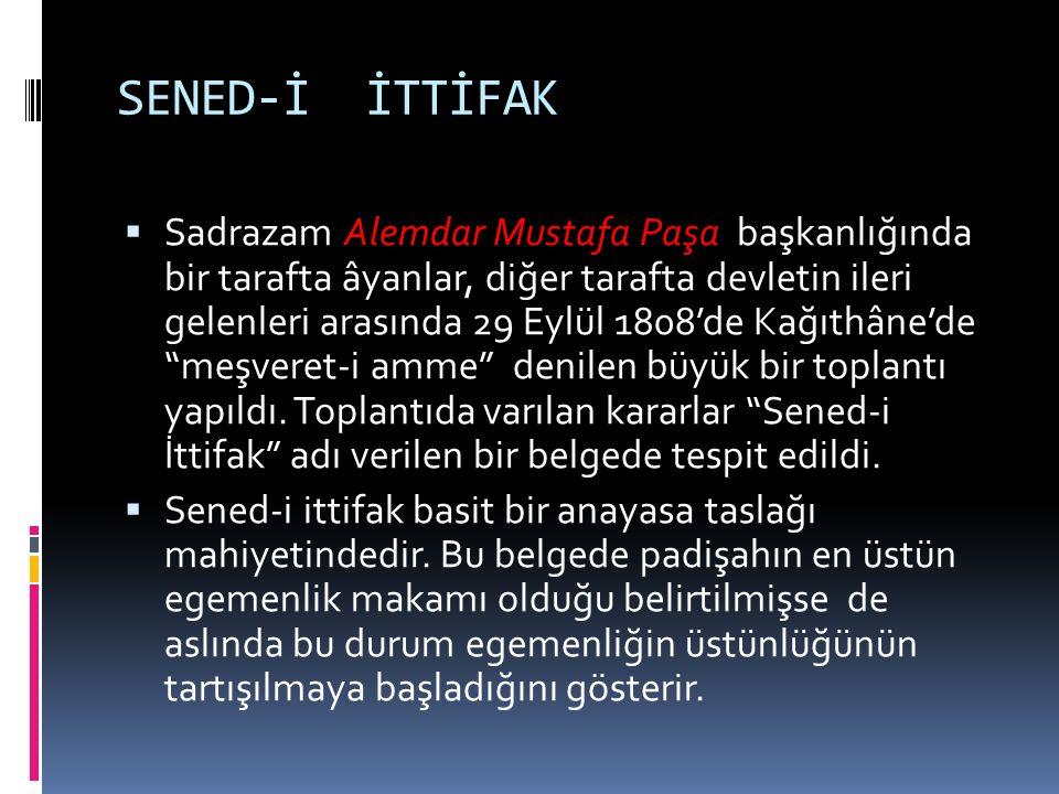 SENED-İ İTTİFAK  Sadrazam Alemdar Mustafa Paşa başkanlığında bir tarafta âyanlar, diğer tarafta devletin ileri gelenleri arasında 29 Eylül 1808'de Ka