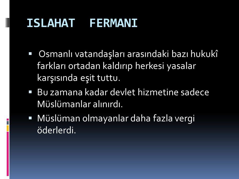 ISLAHAT FERMANI  Osmanlı vatandaşları arasındaki bazı hukukî farkları ortadan kaldırıp herkesi yasalar karşısında eşit tuttu.  Bu zamana kadar devle