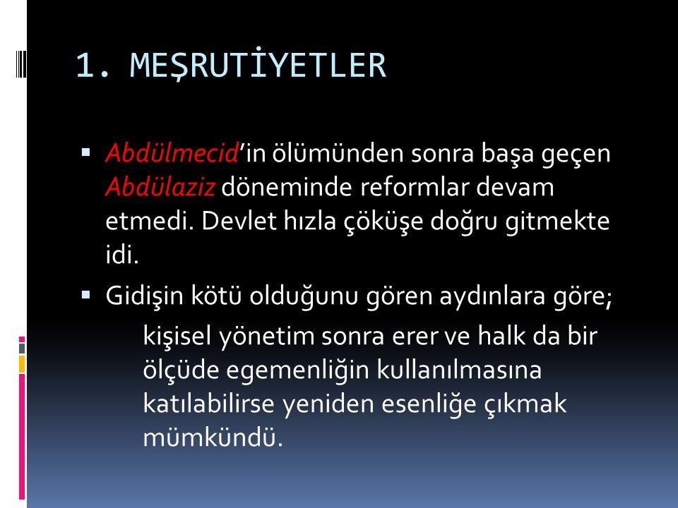 1.MEŞRUTİYETLER  Abdülmecid'in ölümünden sonra başa geçen Abdülaziz döneminde reformlar devam etmedi. Devlet hızla çöküşe doğru gitmekte idi.  Gidiş