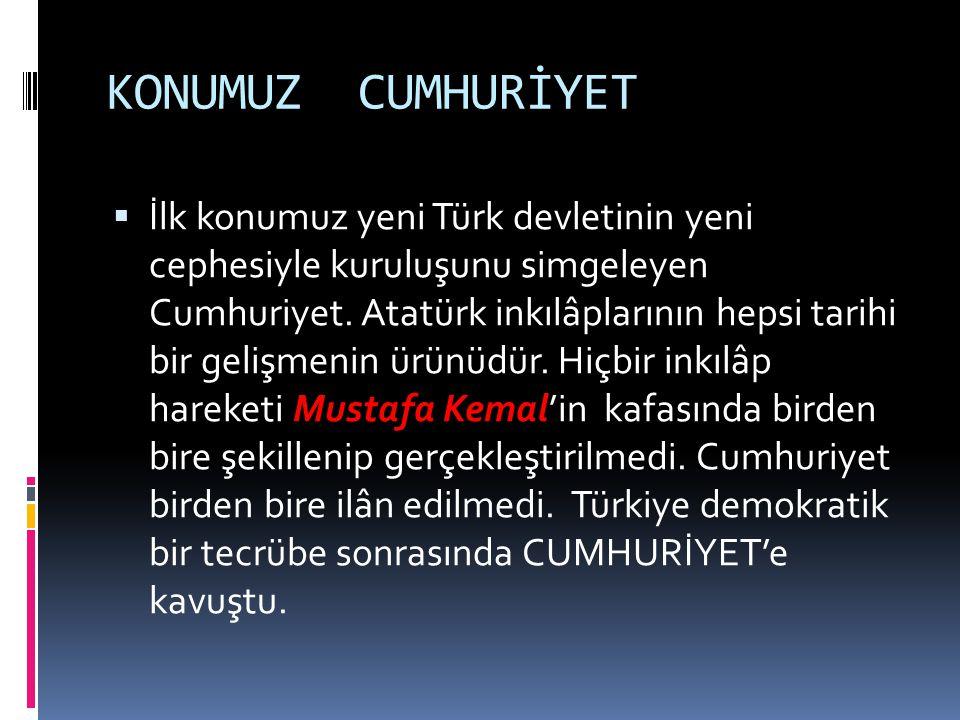 KONUMUZ CUMHURİYET  İlk konumuz yeni Türk devletinin yeni cephesiyle kuruluşunu simgeleyen Cumhuriyet. Atatürk inkılâplarının hepsi tarihi bir gelişm