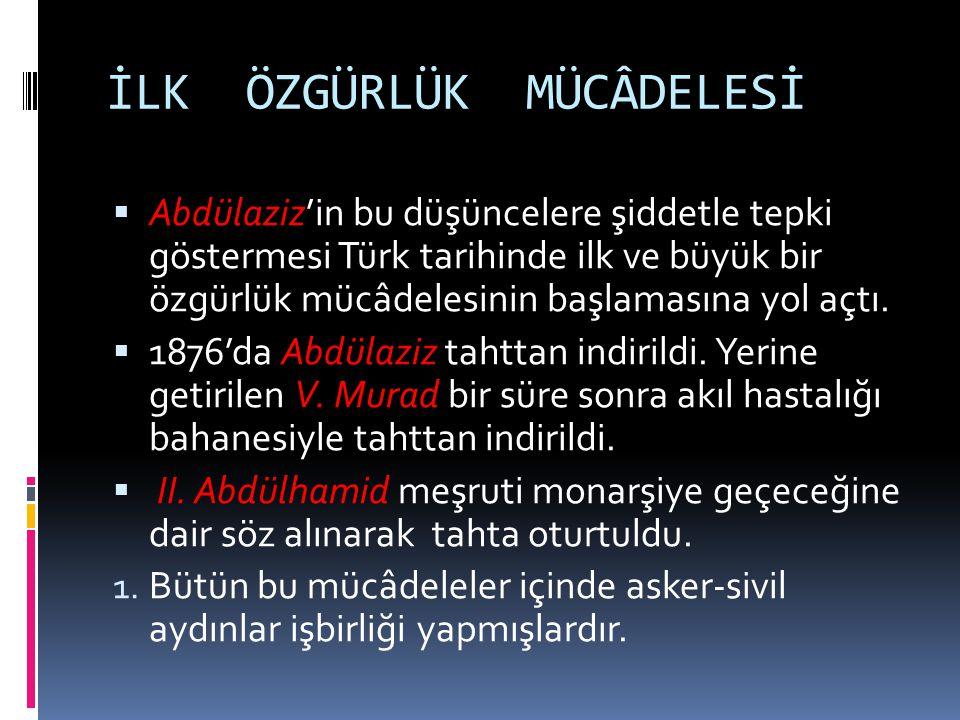 İLK ÖZGÜRLÜK MÜCÂDELESİ  Abdülaziz'in bu düşüncelere şiddetle tepki göstermesi Türk tarihinde ilk ve büyük bir özgürlük mücâdelesinin başlamasına yol