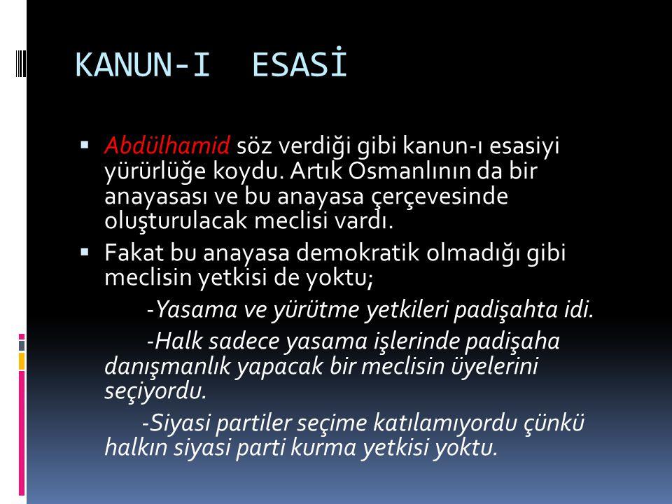 KANUN-I ESASİ  Abdülhamid söz verdiği gibi kanun-ı esasiyi yürürlüğe koydu. Artık Osmanlının da bir anayasası ve bu anayasa çerçevesinde oluşturulaca