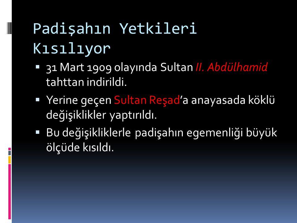 Padişahın Yetkileri Kısılıyor  31 Mart 1909 olayında Sultan II. Abdülhamid tahttan indirildi.  Yerine geçen Sultan Reşad'a anayasada köklü değişikli