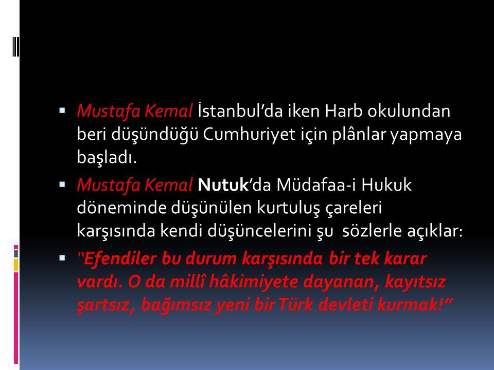  Mustafa Kemal İstanbul'da iken Harb okulundan beri düşündüğü Cumhuriyet için plânlar yapmaya başladı.  Mustafa Kemal Nutuk'da Müdafaa-i Hukuk dönem