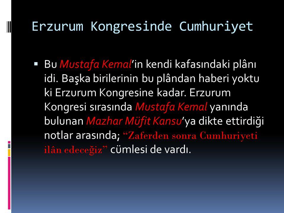 Erzurum Kongresinde Cumhuriyet  Bu Mustafa Kemal'in kendi kafasındaki plânı idi. Başka birilerinin bu plândan haberi yoktu ki Erzurum Kongresine kada
