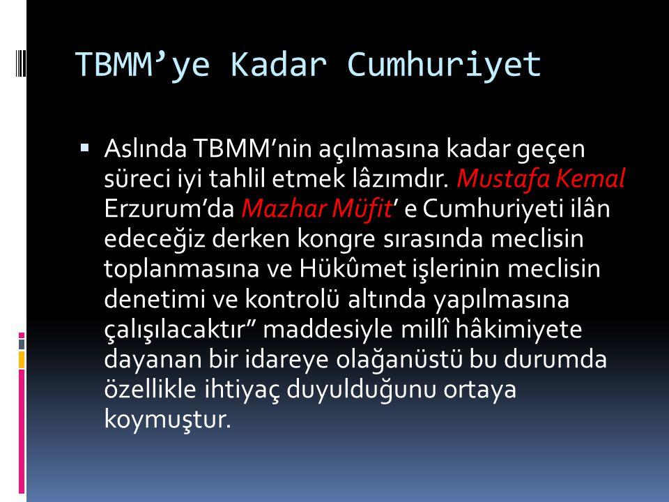 TBMM'ye Kadar Cumhuriyet  Aslında TBMM'nin açılmasına kadar geçen süreci iyi tahlil etmek lâzımdır. Mustafa Kemal Erzurum'da Mazhar Müfit' e Cumhuriy