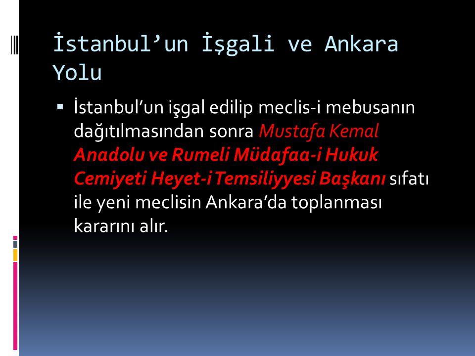 İstanbul'un İşgali ve Ankara Yolu  İstanbul'un işgal edilip meclis-i mebusanın dağıtılmasından sonra Mustafa Kemal Anadolu ve Rumeli Müdafaa-i Hukuk