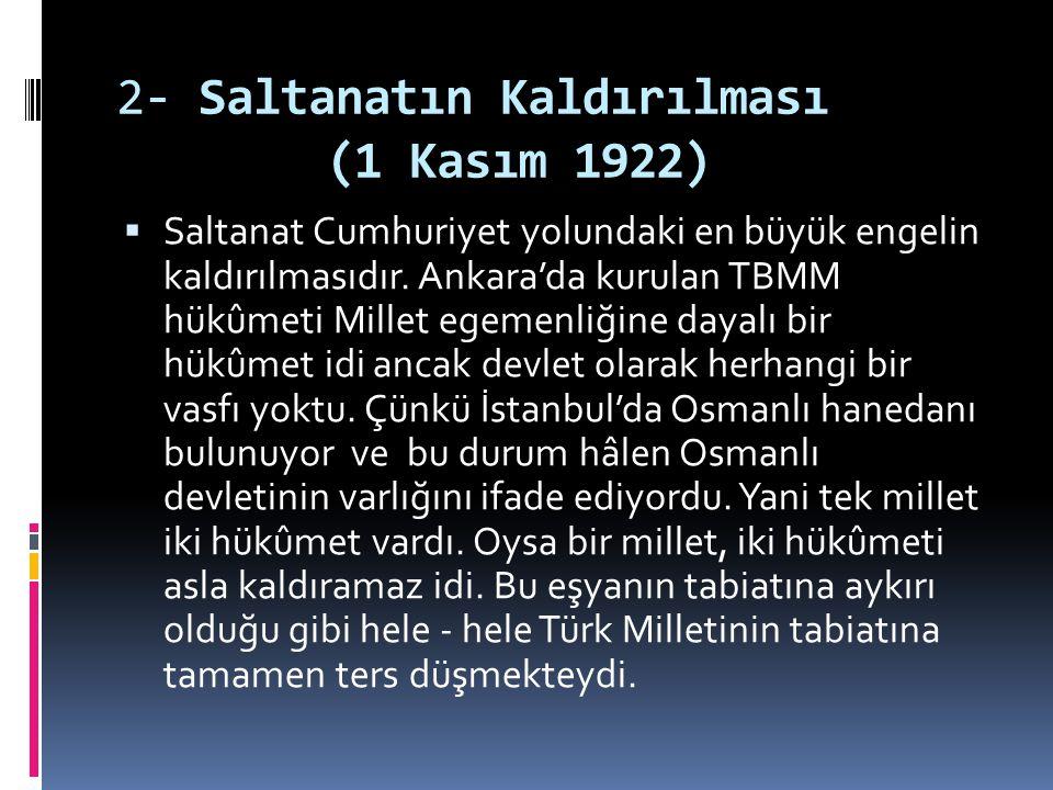 2- Saltanatın Kaldırılması (1 Kasım 1922)  Saltanat Cumhuriyet yolundaki en büyük engelin kaldırılmasıdır. Ankara'da kurulan TBMM hükûmeti Millet ege
