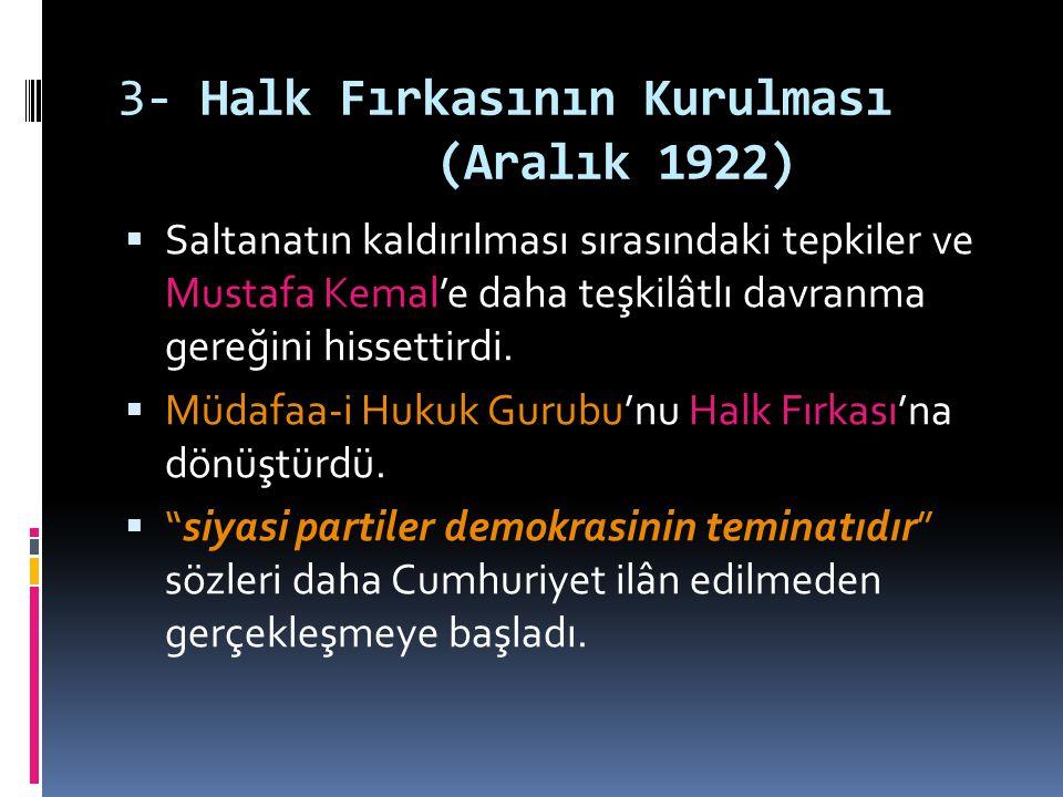 3- Halk Fırkasının Kurulması (Aralık 1922)  Saltanatın kaldırılması sırasındaki tepkiler ve Mustafa Kemal'e daha teşkilâtlı davranma gereğini hissett